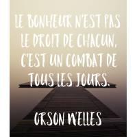 """Carte citation Bonheur:""""Le Bonheur n'est pas le droit de chacun, c'est un combat de tous les jours"""" Orson Welles"""