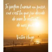 """Citation Bonheur """"Je préfère l'avenir au passé, car c'est là que j'ai décidé de vivre le restant de mes jours"""" Victor Hugo"""