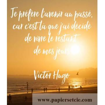 """Carte Citation """"Je préfère l'avenir au passé, car c'est là que j'ai décidé de vivre le restant de mes jours"""" Victor Hugo"""